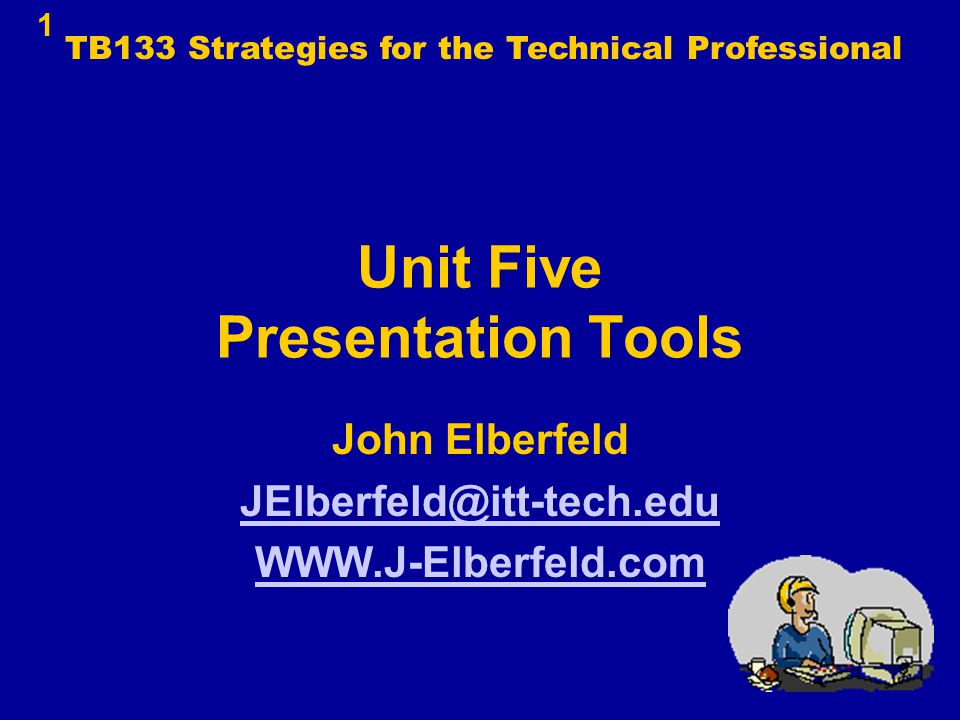 Unit Five Presentation Tools John Elberfeld JElberfeld@itt-tech.edu WWW.J-Elberfeld.com 1 TB133 Strategies for the Technical Professional