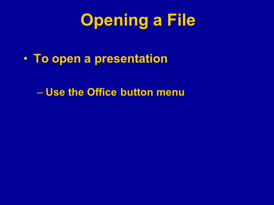 Opening a File To open a presentationTo open a presentation –Use the Office button menu