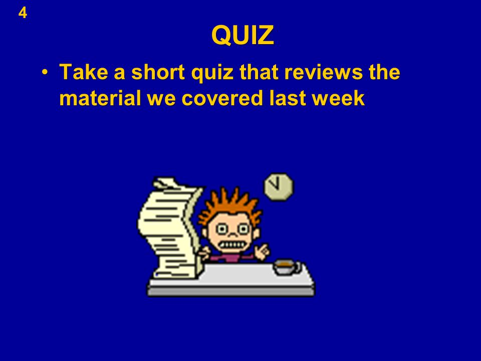 4QUIZ Take a short quiz that reviews the material we covered last weekTake a short quiz that reviews the material we covered last week