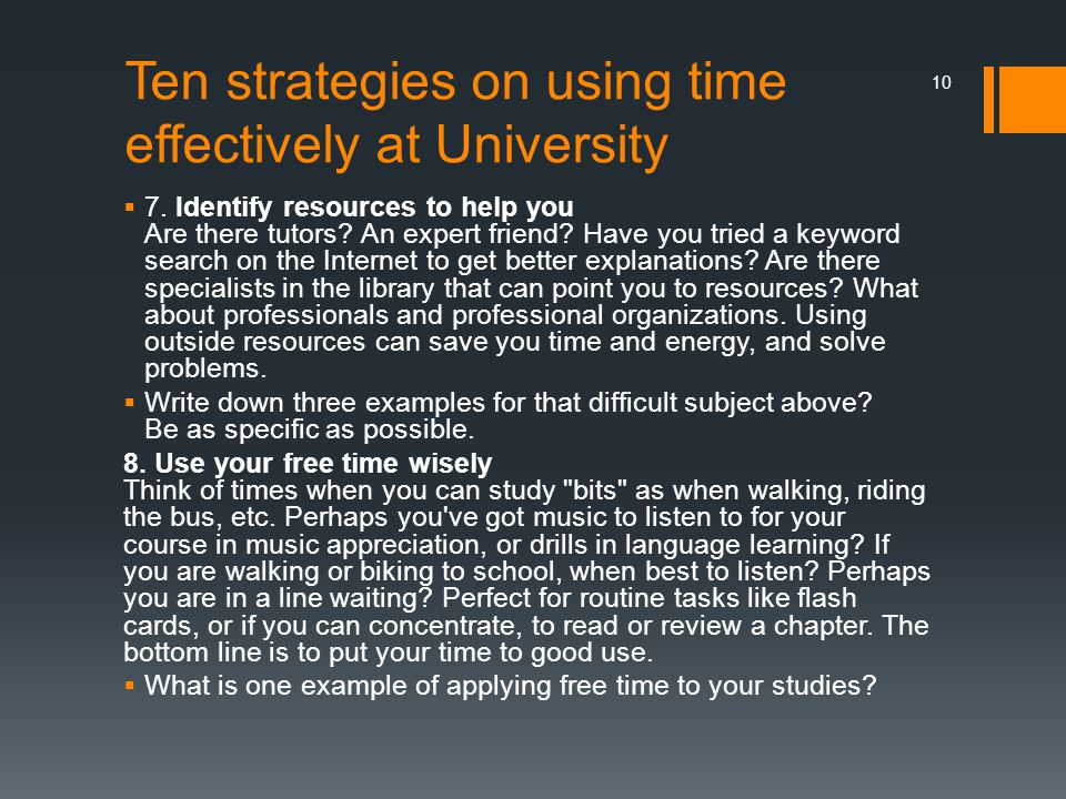 Ten strategies on using time effectively at University  7. Identify resources to help you Are there tutors? An expert friend? Have you tried a keywor