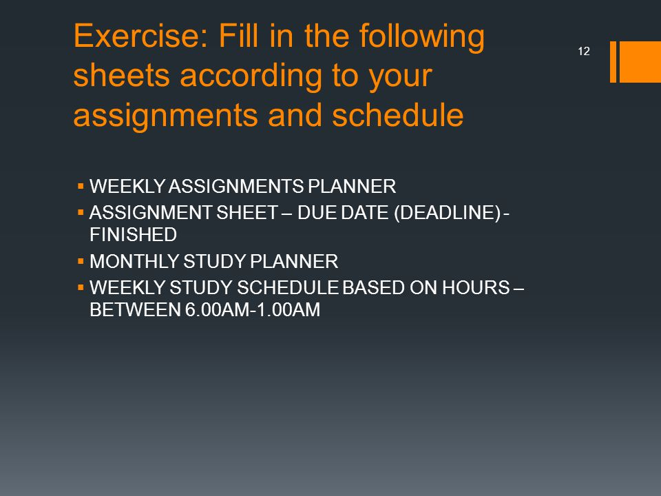 Exercise: Fill in the following sheets according to your assignments and schedule  WEEKLY ASSIGNMENTS PLANNER  ASSIGNMENT SHEET – DUE DATE (DEADLINE