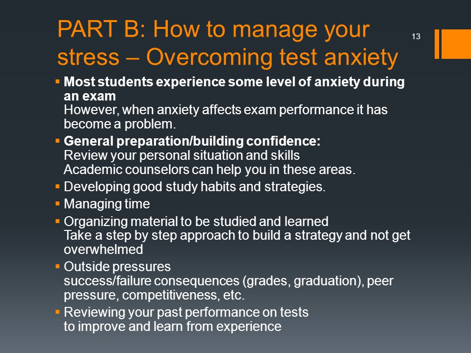 PART B: How to manage your stress – Overcoming test anxiety  Most students experience some level of anxiety during an exam However, when anxiety affects exam performance it has become a problem.
