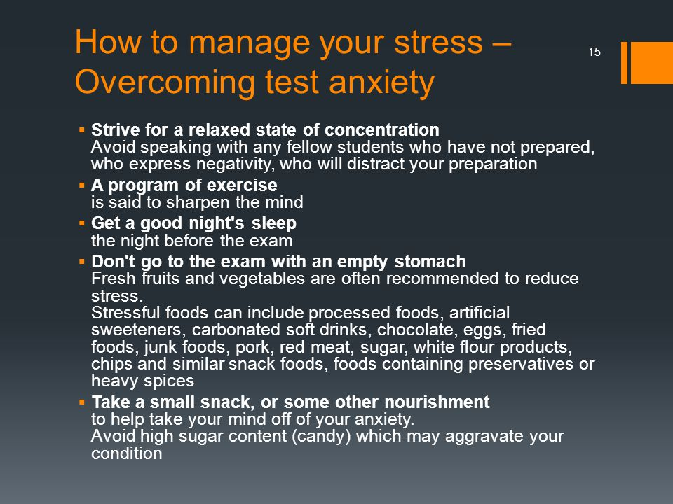 How to manage your stress – Overcoming test anxiety  Strive for a relaxed state of concentration Avoid speaking with any fellow students who have not