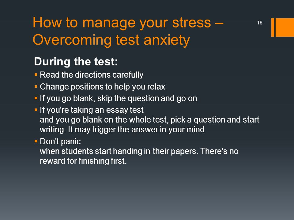 How to manage your stress – Overcoming test anxiety During the test:  Read the directions carefully  Change positions to help you relax  If you go blank, skip the question and go on  If you re taking an essay test and you go blank on the whole test, pick a question and start writing.