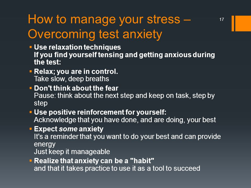How to manage your stress – Overcoming test anxiety  Use relaxation techniques If you find yourself tensing and getting anxious during the test:  Re