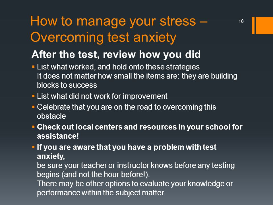 How to manage your stress – Overcoming test anxiety After the test, review how you did  List what worked, and hold onto these strategies It does not matter how small the items are: they are building blocks to success  List what did not work for improvement  Celebrate that you are on the road to overcoming this obstacle  Check out local centers and resources in your school for assistance.
