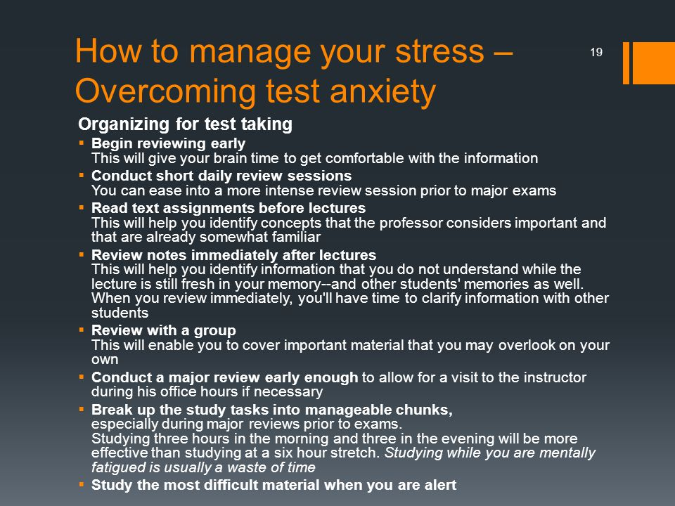 How to manage your stress – Overcoming test anxiety Organizing for test taking  Begin reviewing early This will give your brain time to get comfortable with the information  Conduct short daily review sessions You can ease into a more intense review session prior to major exams  Read text assignments before lectures This will help you identify concepts that the professor considers important and that are already somewhat familiar  Review notes immediately after lectures This will help you identify information that you do not understand while the lecture is still fresh in your memory--and other students memories as well.