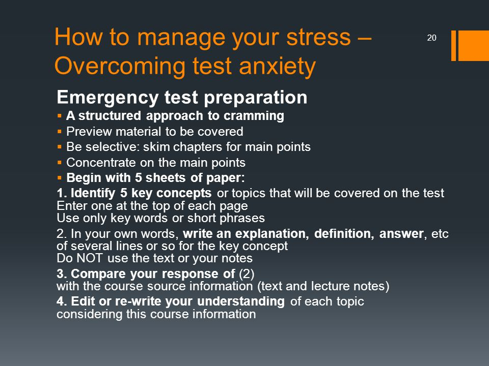 How to manage your stress – Overcoming test anxiety Emergency test preparation  A structured approach to cramming  Preview material to be covered  Be selective: skim chapters for main points  Concentrate on the main points  Begin with 5 sheets of paper: 1.