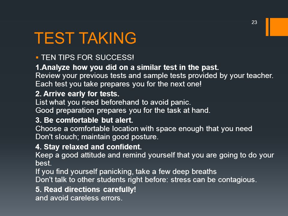 TEST TAKING  TEN TIPS FOR SUCCESS! 1.Analyze how you did on a similar test in the past. Review your previous tests and sample tests provided by your