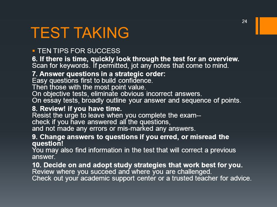TEST TAKING  TEN TIPS FOR SUCCESS 6. If there is time, quickly look through the test for an overview. Scan for keywords. If permitted, jot any notes