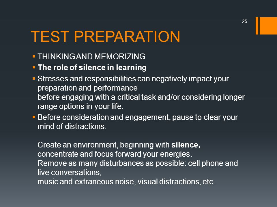 TEST PREPARATION  THINKING AND MEMORIZING  The role of silence in learning  Stresses and responsibilities can negatively impact your preparation and performance before engaging with a critical task and/or considering longer range options in your life.