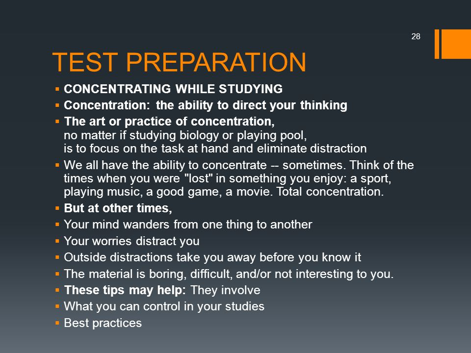 TEST PREPARATION  CONCENTRATING WHILE STUDYING  Concentration: the ability to direct your thinking  The art or practice of concentration, no matter if studying biology or playing pool, is to focus on the task at hand and eliminate distraction  We all have the ability to concentrate -- sometimes.