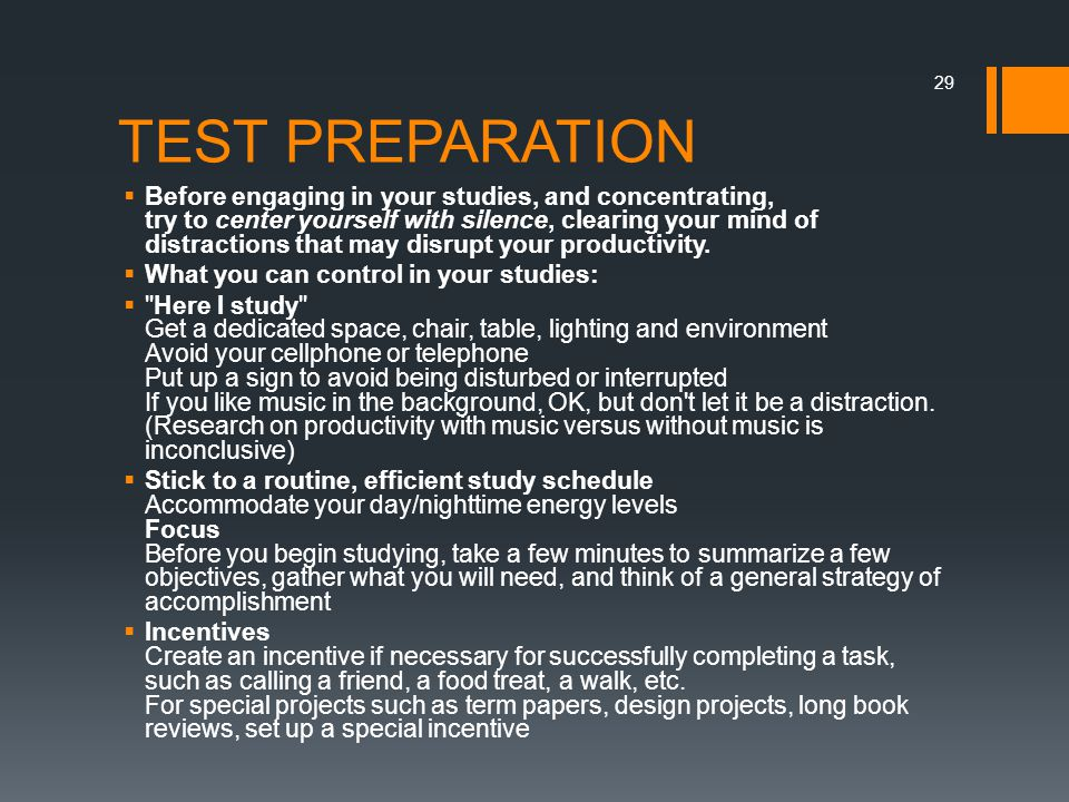 TEST PREPARATION  Before engaging in your studies, and concentrating, try to center yourself with silence, clearing your mind of distractions that may disrupt your productivity.