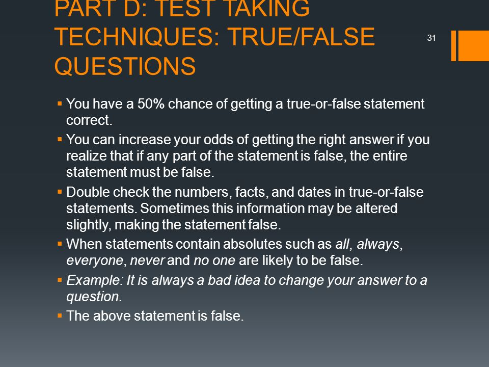 PART D: TEST TAKING TECHNIQUES: TRUE/FALSE QUESTIONS  You have a 50% chance of getting a true-or-false statement correct.