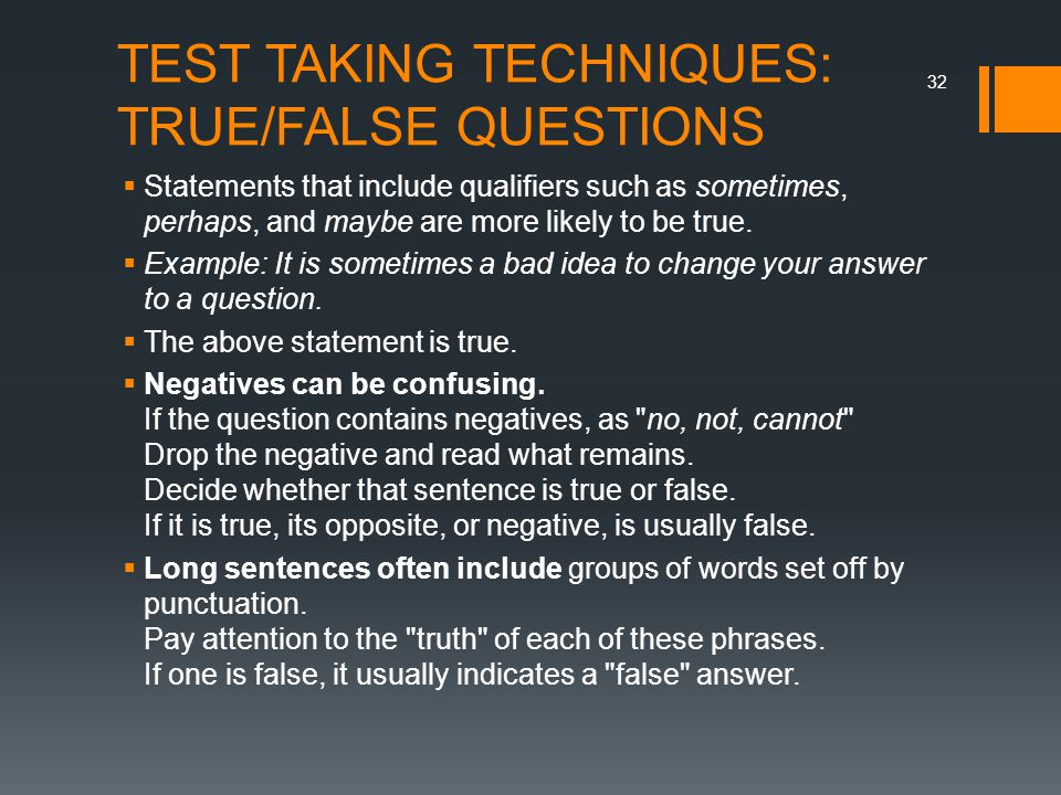 TEST TAKING TECHNIQUES: TRUE/FALSE QUESTIONS  Statements that include qualifiers such as sometimes, perhaps, and maybe are more likely to be true. 