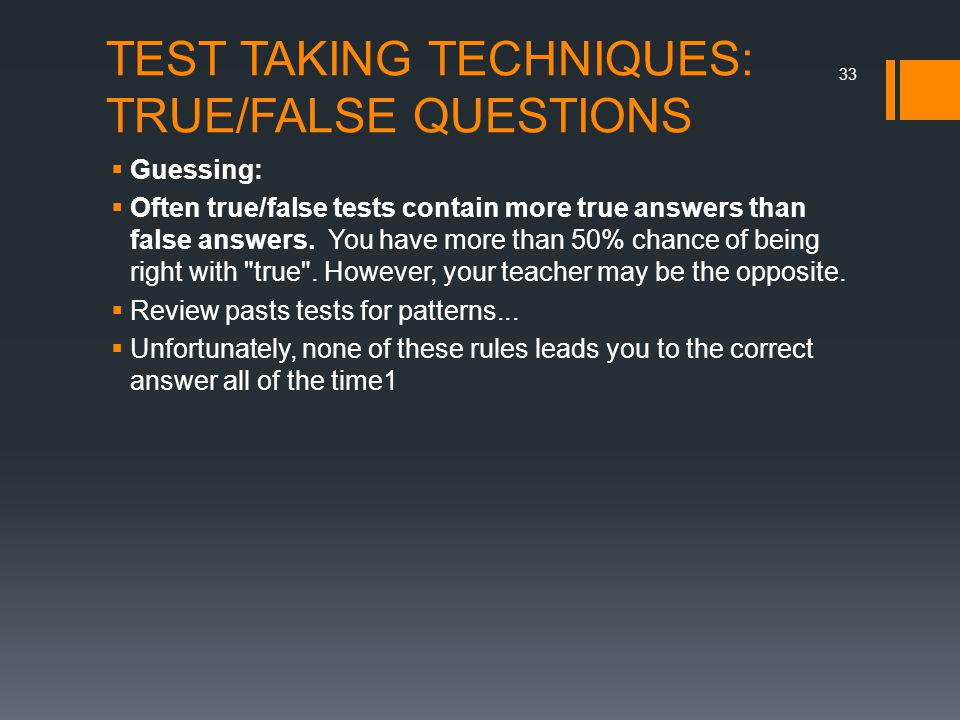 TEST TAKING TECHNIQUES: TRUE/FALSE QUESTIONS  Guessing:  Often true/false tests contain more true answers than false answers.