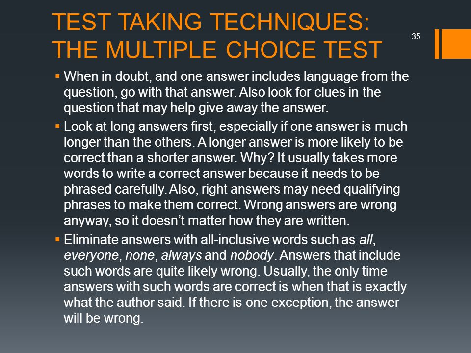 TEST TAKING TECHNIQUES: THE MULTIPLE CHOICE TEST  When in doubt, and one answer includes language from the question, go with that answer.