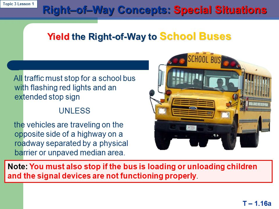  the Right-of-Way to Pedestrians   the Right-of-Way to Emergency Vehicles Right–of–Way Concepts: Special Situations Right–of–Way Concepts: Special Situations T – 1.16 Topic 3 Lesson 1 the Right-of-Way to School Buses