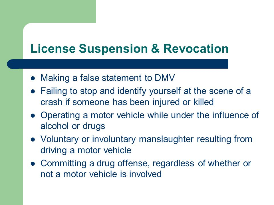 License Suspension & Revocation Making a false statement to DMV Failing to stop and identify yourself at the scene of a crash if someone has been injured or killed Operating a motor vehicle while under the influence of alcohol or drugs Voluntary or involuntary manslaughter resulting from driving a motor vehicle Committing a drug offense, regardless of whether or not a motor vehicle is involved