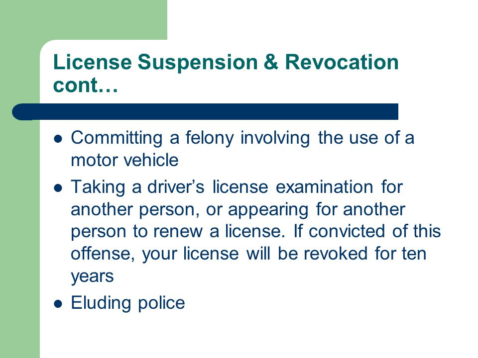 License Suspension & Revocation cont… Committing a felony involving the use of a motor vehicle Taking a driver's license examination for another person, or appearing for another person to renew a license.