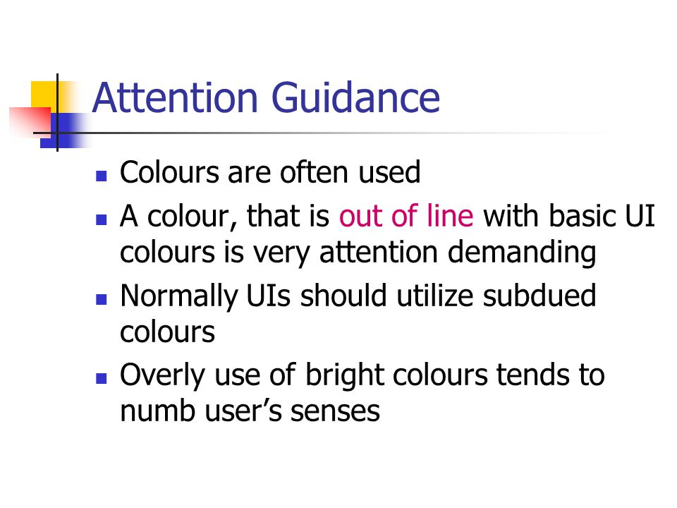 Attention Guidance Colours are often used A colour, that is out of line with basic UI colours is very attention demanding Normally UIs should utilize subdued colours Overly use of bright colours tends to numb user's senses