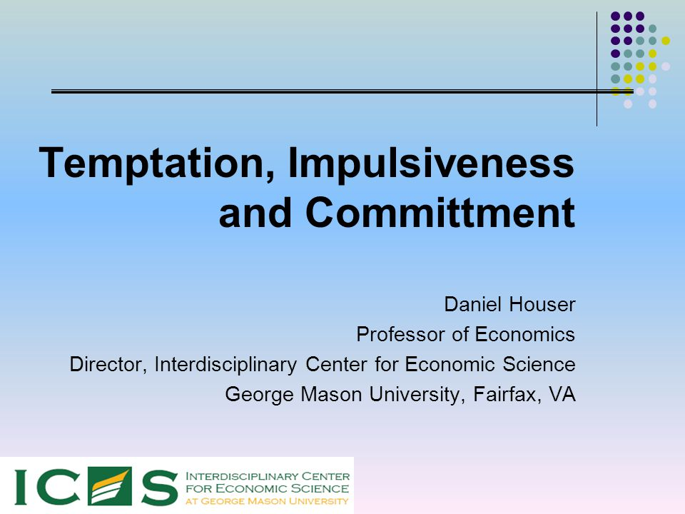 Temptation, Impulsiveness and Committment Daniel Houser Professor of Economics Director, Interdisciplinary Center for Economic Science George Mason Un