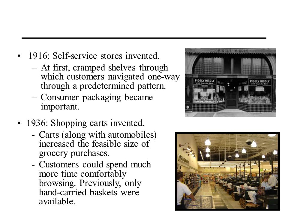 1916: Self-service stores invented. –At first, cramped shelves through which customers navigated one-way through a predetermined pattern. –Consumer pa
