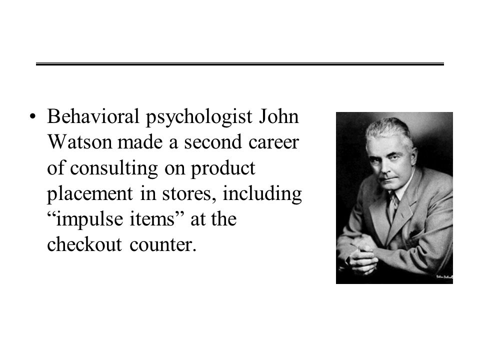 "Behavioral psychologist John Watson made a second career of consulting on product placement in stores, including ""impulse items"" at the checkout count"
