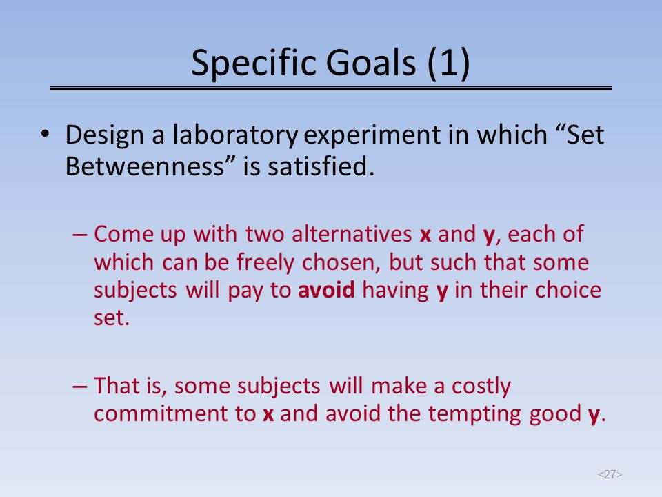"Specific Goals (1) Design a laboratory experiment in which ""Set Betweenness"" is satisfied. – Come up with two alternatives x and y, each of which can"