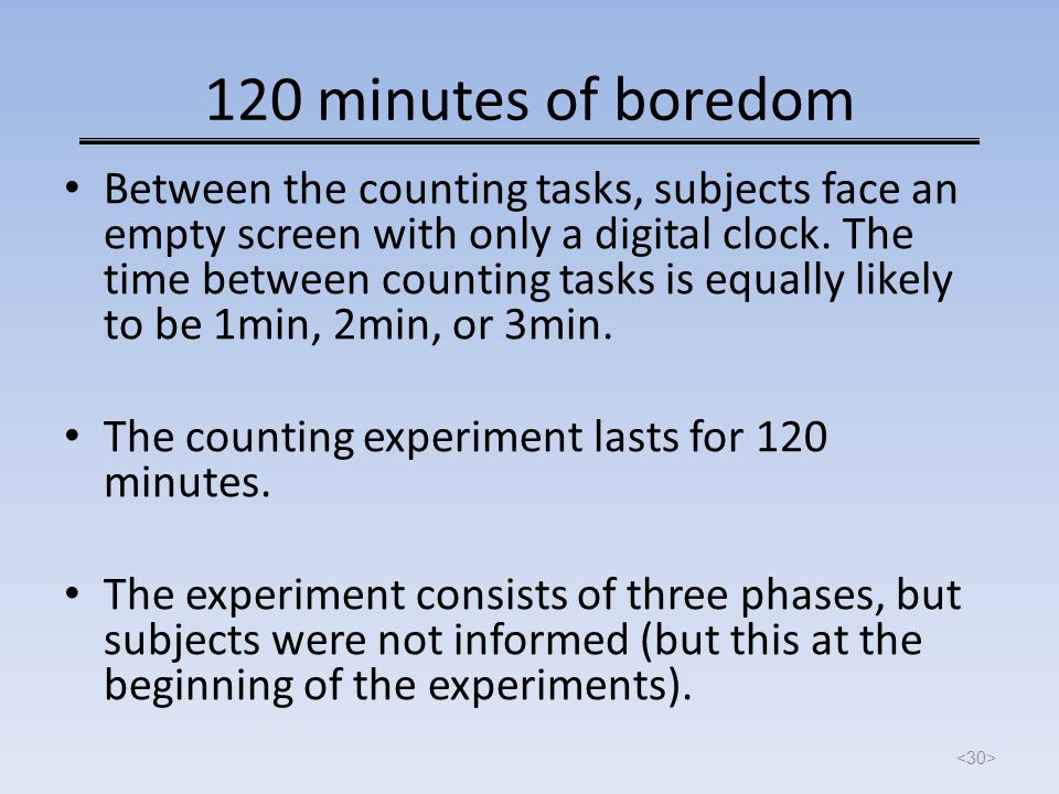 120 minutes of boredom Between the counting tasks, subjects face an empty screen with only a digital clock. The time between counting tasks is equally