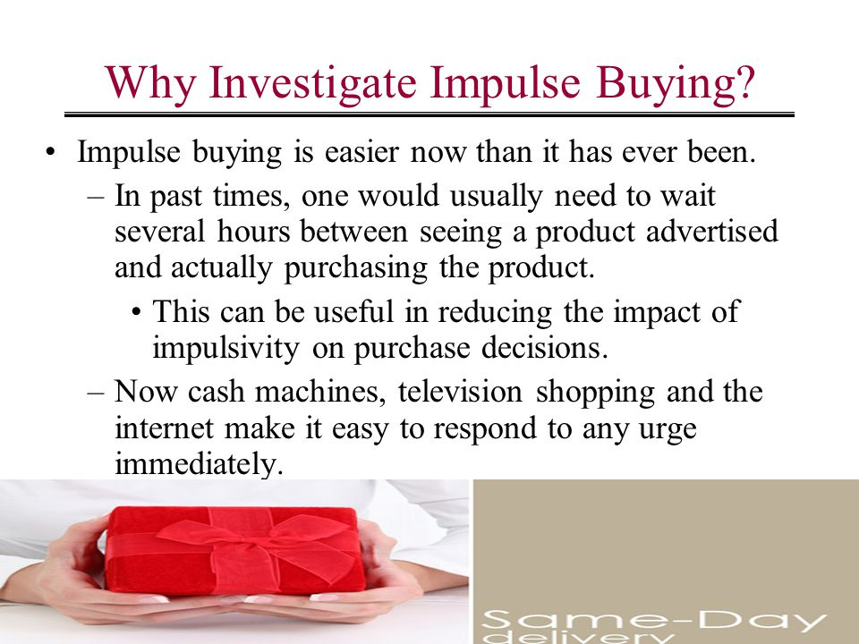 Why Investigate Impulse Buying? Impulse buying is easier now than it has ever been. –In past times, one would usually need to wait several hours betwe