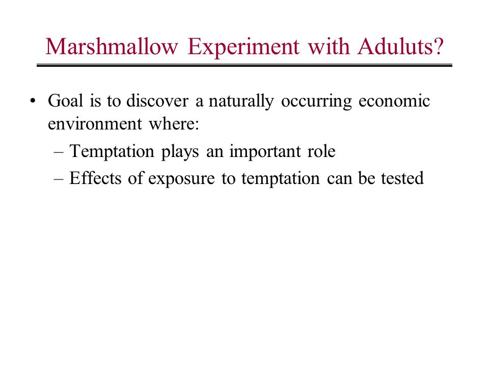 Marshmallow Experiment with Aduluts? Goal is to discover a naturally occurring economic environment where: –Temptation plays an important role –Effect