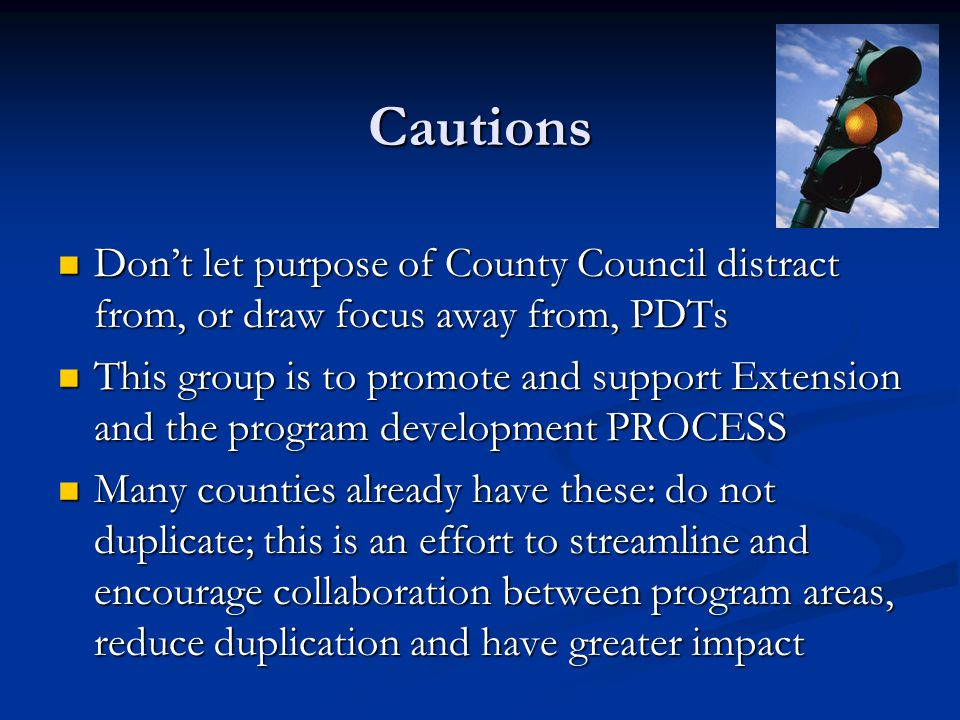 Cautions Don't let purpose of County Council distract from, or draw focus away from, PDTs Don't let purpose of County Council distract from, or draw focus away from, PDTs This group is to promote and support Extension and the program development PROCESS This group is to promote and support Extension and the program development PROCESS Many counties already have these: do not duplicate; this is an effort to streamline and encourage collaboration between program areas, reduce duplication and have greater impact Many counties already have these: do not duplicate; this is an effort to streamline and encourage collaboration between program areas, reduce duplication and have greater impact