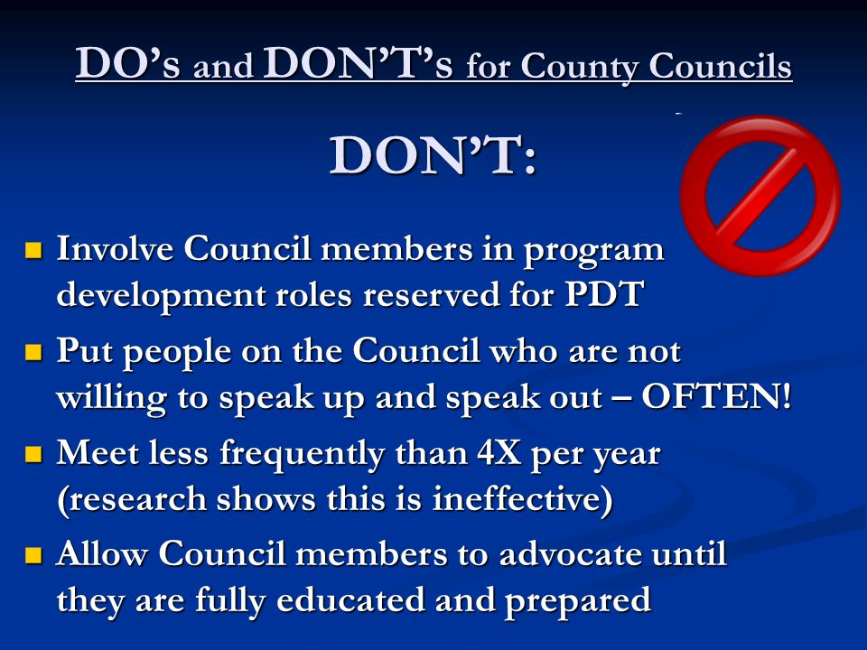 DO's and DON'T's for County Councils DON'T: Involve Council members in program development roles reserved for PDT Involve Council members in program d