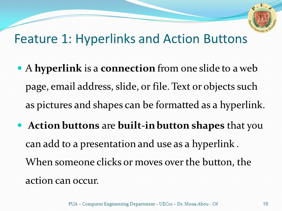 Feature 1: Hyperlinks and Action Buttons A hyperlink is a connection from one slide to a web page, email address, slide, or file.
