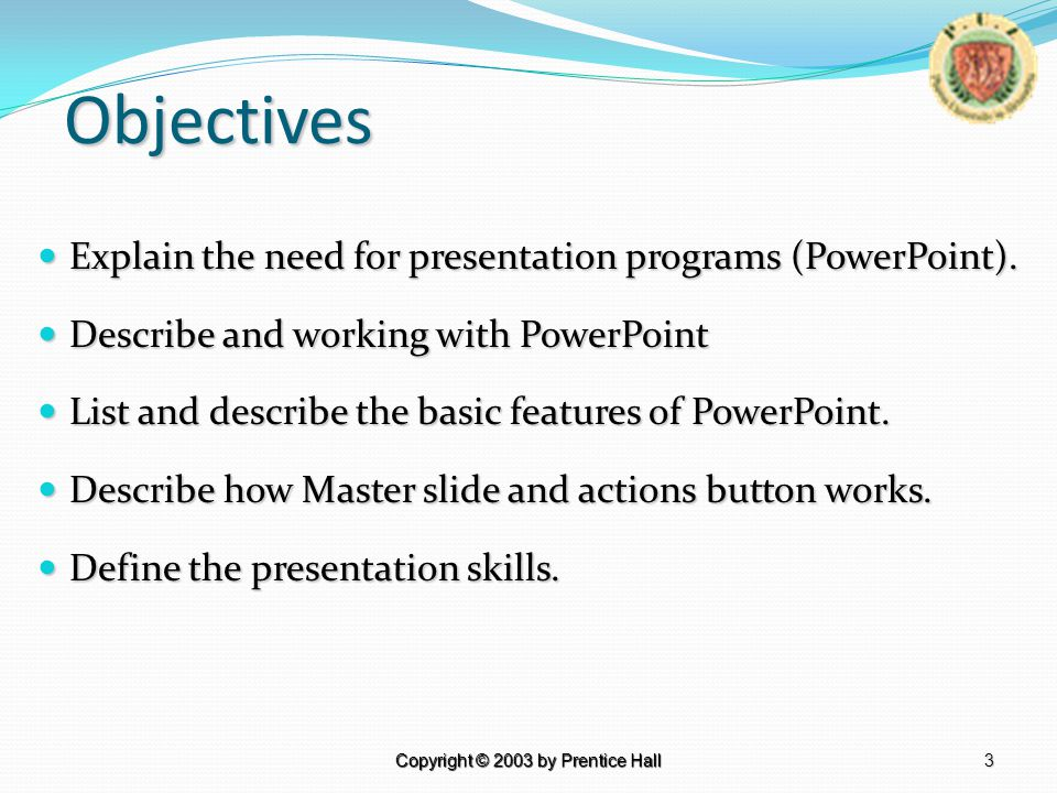 3 Copyright © 2003 by Prentice Hall Objectives Explain the need for presentation programs (PowerPoint).