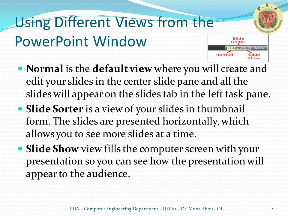 Using Different Views from the PowerPoint Window Normal is the default view where you will create and edit your slides in the center slide pane and all the slides will appear on the slides tab in the left task pane.