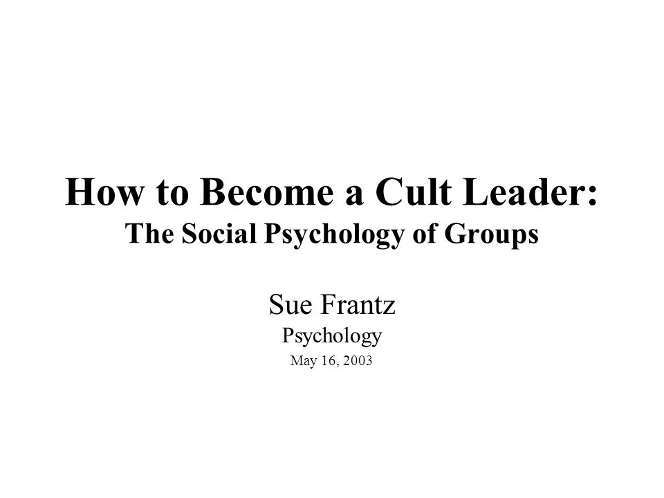 How to Become a Cult Leader: The Social Psychology of Groups Sue Frantz Psychology May 16, 2003