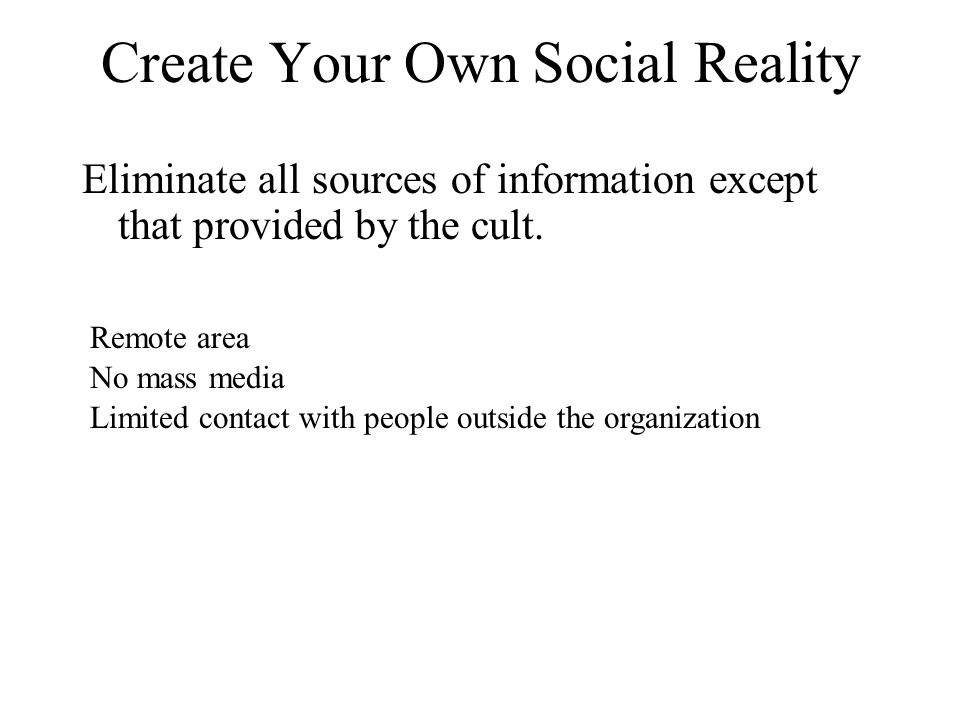 Create Your Own Social Reality Eliminate all sources of information except that provided by the cult.