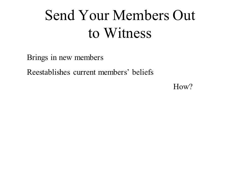 Send Your Members Out to Witness Brings in new members Reestablishes current members' beliefs How