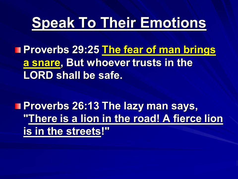 Speak To Their Emotions Proverbs 29:25 The fear of man brings a snare, But whoever trusts in the LORD shall be safe.