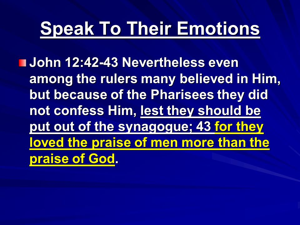 Speak To Their Emotions John 12:42-43 Nevertheless even among the rulers many believed in Him, but because of the Pharisees they did not confess Him, lest they should be put out of the synagogue; 43 for they loved the praise of men more than the praise of God.