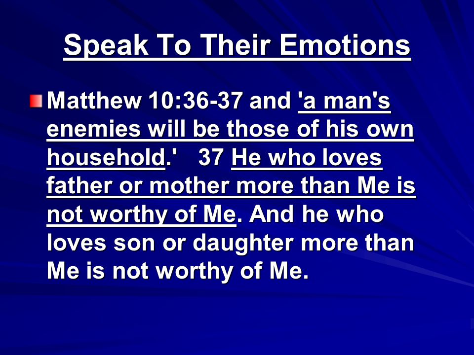 Speak To Their Emotions Matthew 10:36-37 and a man s enemies will be those of his own household. 37 He who loves father or mother more than Me is not worthy of Me.