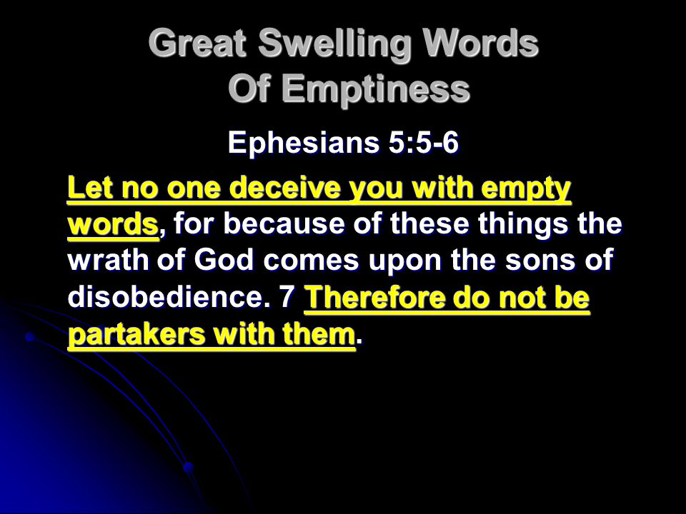 Great Swelling Words Of Emptiness Ephesians 5:5-6 Let no one deceive you with empty words, for because of these things the wrath of God comes upon the sons of disobedience.