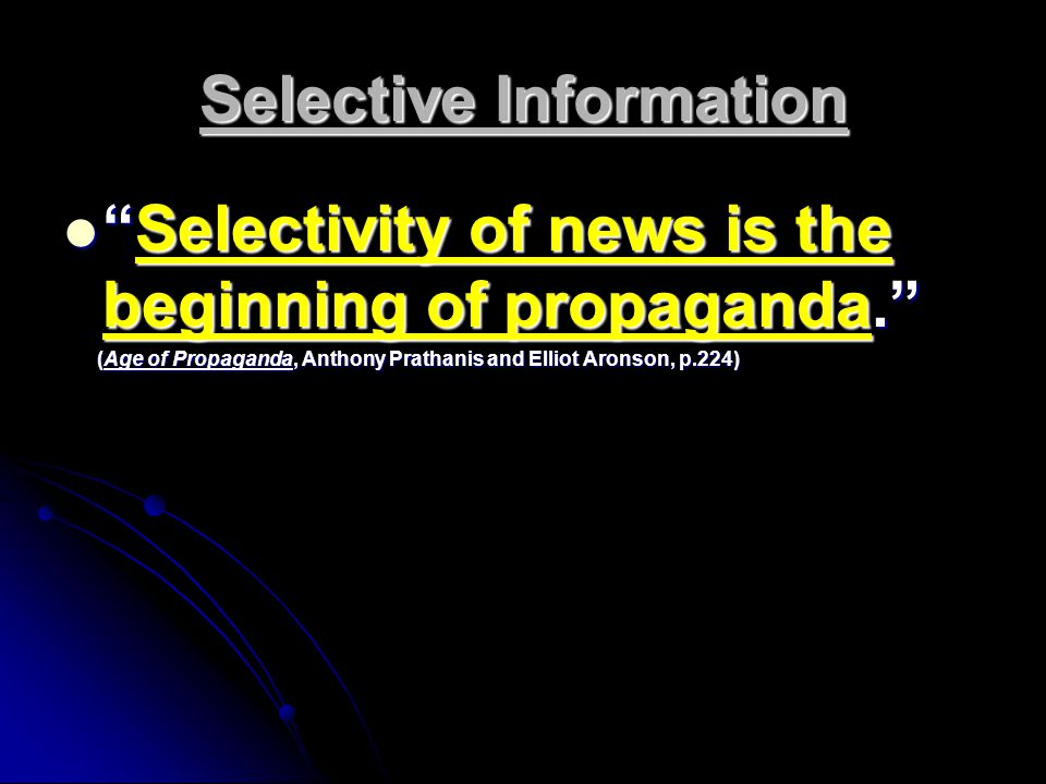 Selective Information Selectivity of news is the beginning of propaganda. Selectivity of news is the beginning of propaganda. (Age of Propaganda, Anthony Prathanis and Elliot Aronson, p.224) (Age of Propaganda, Anthony Prathanis and Elliot Aronson, p.224)