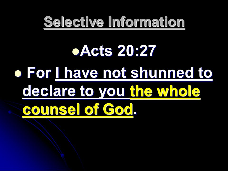 Selective Information Acts 20:27 Acts 20:27 For I have not shunned to declare to you the whole counsel of God.