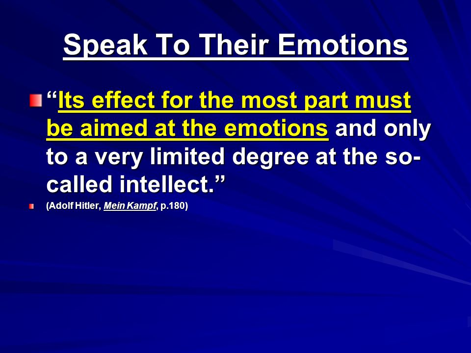 Speak To Their Emotions Its effect for the most part must be aimed at the emotions and only to a very limited degree at the so- called intellect. (Adolf Hitler, Mein Kampf, p.180)