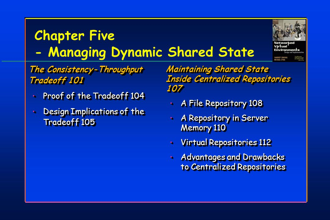 Chapter Five - Managing Dynamic Shared State The Consistency-Throughput Tradeoff 101 Proof of the Tradeoff 104Proof of the Tradeoff 104 Design Implications of the Tradeoff 105Design Implications of the Tradeoff 105 The Consistency-Throughput Tradeoff 101 Proof of the Tradeoff 104Proof of the Tradeoff 104 Design Implications of the Tradeoff 105Design Implications of the Tradeoff 105 Maintaining Shared State Inside Centralized Repositories 107 A File Repository 108A File Repository 108 A Repository in Server Memory 110A Repository in Server Memory 110 Virtual Repositories 112Virtual Repositories 112 Advantages and Drawbacks to Centralized RepositoriesAdvantages and Drawbacks to Centralized Repositories