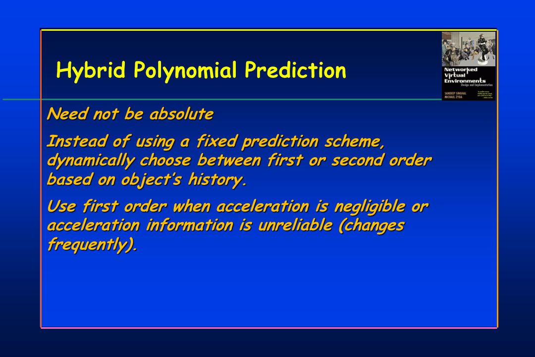 Hybrid Polynomial Prediction Need not be absolute Instead of using a fixed prediction scheme, dynamically choose between first or second order based on object's history.