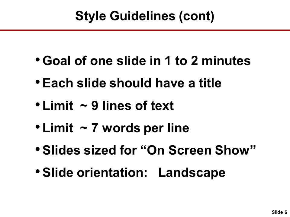 Style Guidelines (cont) Goal of one slide in 1 to 2 minutes Each slide should have a title Limit ~ 9 lines of text Limit ~ 7 words per line Slides sized for On Screen Show Slide orientation: Landscape Slide 6